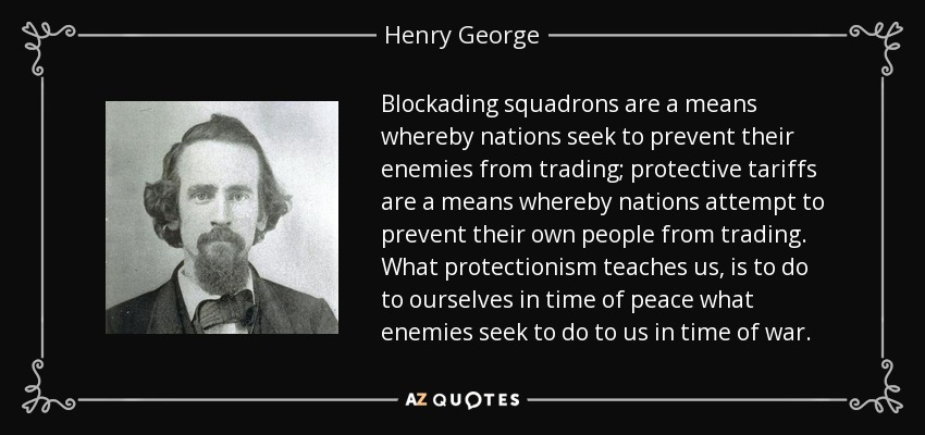 Blockading squadrons are a means whereby nations seek to prevent their enemies from trading; protective tariffs are a means whereby nations attempt to prevent their own people from trading. What protectionism teaches us, is to do to ourselves in time of peace what enemies seek to do to us in time of war. - Henry George
