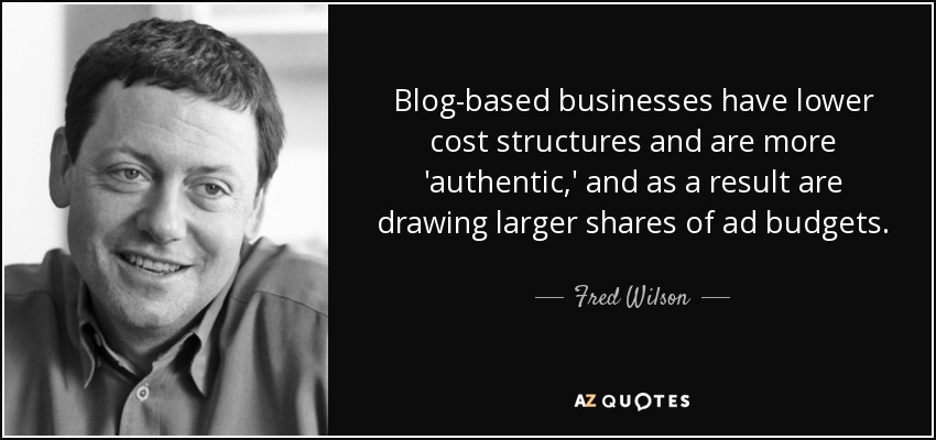 Blog-based businesses have lower cost structures and are more 'authentic,' and as a result are drawing larger shares of ad budgets. - Fred Wilson