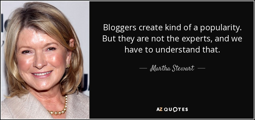 Bloggers create kind of a popularity. But they are not the experts, and we have to understand that. - Martha Stewart