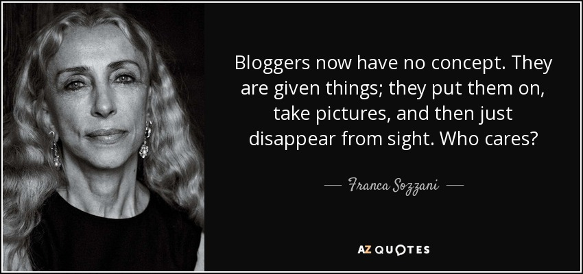 Bloggers now have no concept. They are given things; they put them on, take pictures, and then just disappear from sight. Who cares? - Franca Sozzani