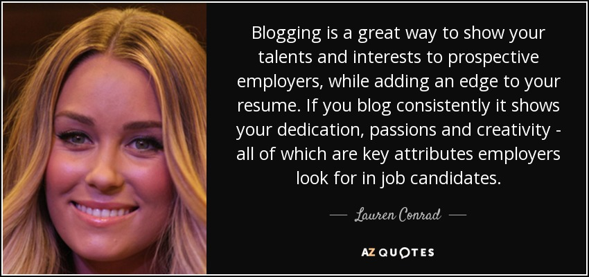 Blogging is a great way to show your talents and interests to prospective employers, while adding an edge to your resume. If you blog consistently it shows your dedication, passions and creativity - all of which are key attributes employers look for in job candidates. - Lauren Conrad