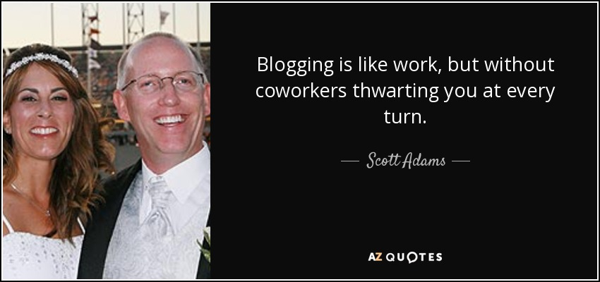 Blogging is like work, but without coworkers thwarting you at every turn. - Scott Adams