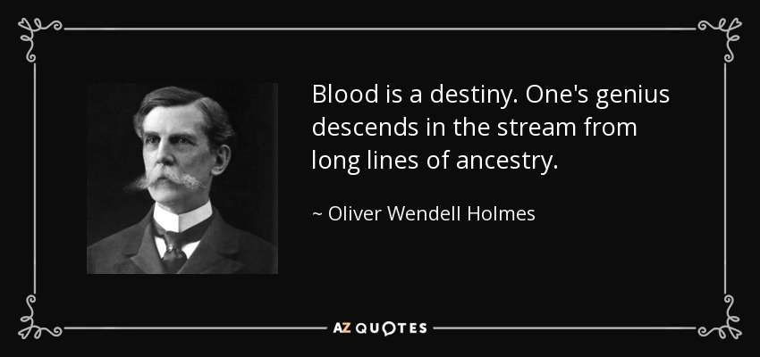 Blood is a destiny. One's genius descends in the stream from long lines of ancestry. - Oliver Wendell Holmes, Jr.
