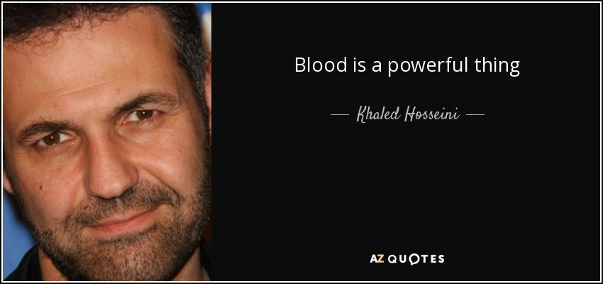 Blood is a powerful thing - Khaled Hosseini