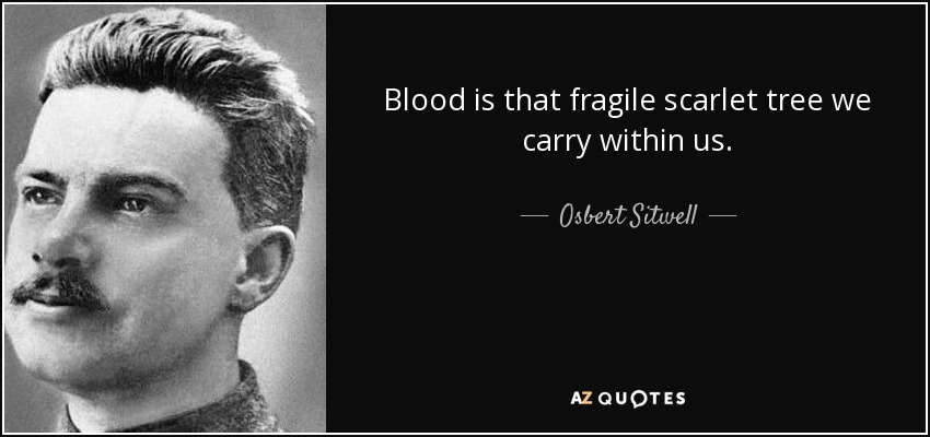 Blood is that fragile scarlet tree we carry within us. - Osbert Sitwell