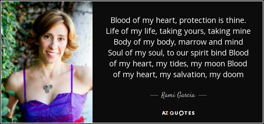 Blood of my heart, protection is thine. Life of my life, taking yours, taking mine Body of my body, marrow and mind Soul of my soul, to our spirit bind Blood of my heart, my tides, my moon Blood of my heart, my salvation, my doom - Kami Garcia