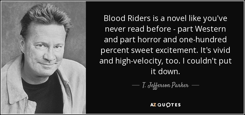 Blood Riders is a novel like you've never read before - part Western and part horror and one-hundred percent sweet excitement. It's vivid and high-velocity, too. I couldn't put it down. - T. Jefferson Parker
