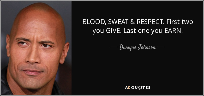 BLOOD, SWEAT & RESPECT. First two you GIVE. Last one you EARN. - Dwayne Johnson