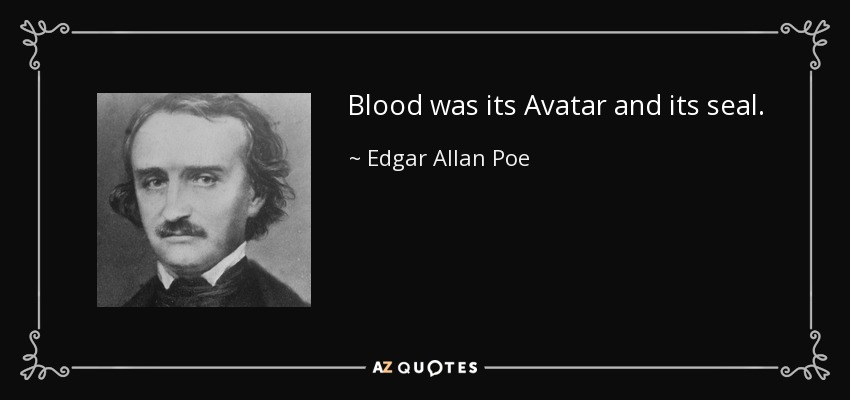 Blood was its Avatar and its seal. - Edgar Allan Poe