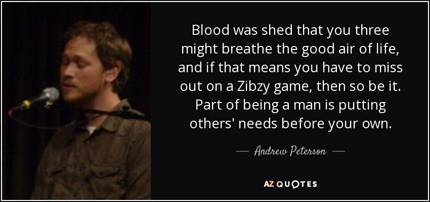 Blood was shed that you three might breathe the good air of life, and if that means you have to miss out on a Zibzy game, then so be it. Part of being a man is putting others' needs before your own. - Andrew Peterson