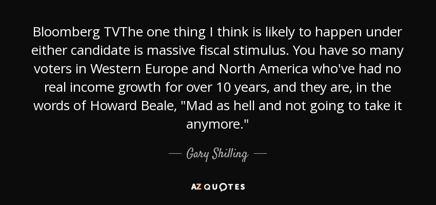 Bloomberg TVThe one thing I think is likely to happen under either candidate is massive fiscal stimulus. You have so many voters in Western Europe and North America who've had no real income growth for over 10 years, and they are, in the words of Howard Beale,