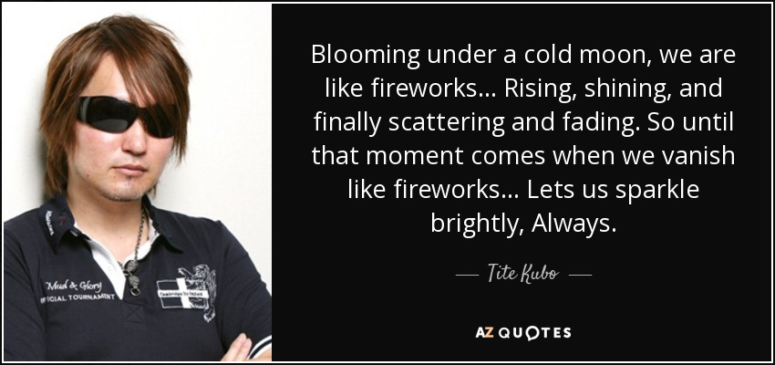 Blooming under a cold moon, we are like fireworks... Rising, shining, and finally scattering and fading. So until that moment comes when we vanish like fireworks... Lets us sparkle brightly, Always... - Tite Kubo