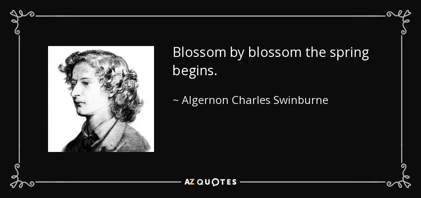 Blossom by blossom the spring begins. - Algernon Charles Swinburne