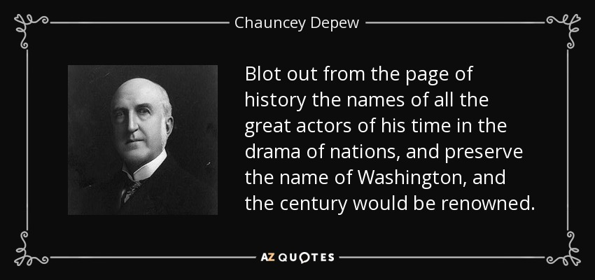 Blot out from the page of history the names of all the great actors of his time in the drama of nations, and preserve the name of Washington, and the century would be renowned. - Chauncey Depew
