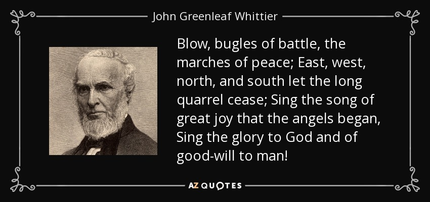 Blow, bugles of battle, the marches of peace; East, west, north, and south let the long quarrel cease; Sing the song of great joy that the angels began, Sing the glory to God and of good-will to man! - John Greenleaf Whittier