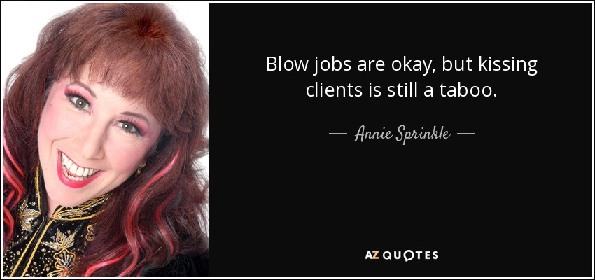Blow jobs are okay, but kissing clients is still a taboo. - Annie Sprinkle
