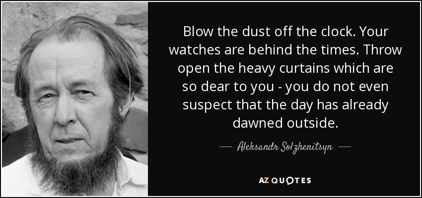 Blow the dust off the clock. Your watches are behind the times. Throw open the heavy curtains which are so dear to you - you do not even suspect that the day has already dawned outside. - Aleksandr Solzhenitsyn