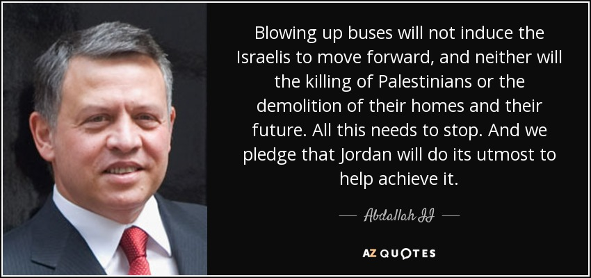 Blowing up buses will not induce the Israelis to move forward, and neither will the killing of Palestinians or the demolition of their homes and their future. All this needs to stop. And we pledge that Jordan will do its utmost to help achieve it. - Abdallah II