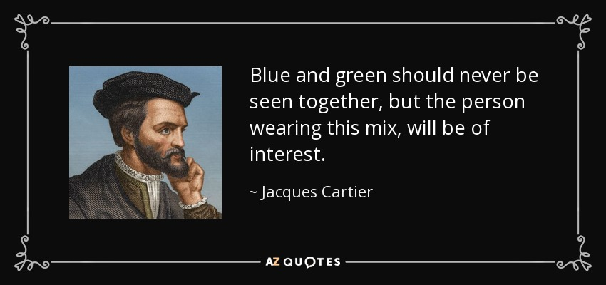 Blue and green should never be seen together, but the person wearing this mix, will be of interest. - Jacques Cartier
