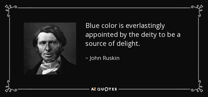 Blue color is everlastingly appointed by the deity to be a source of delight. - John Ruskin