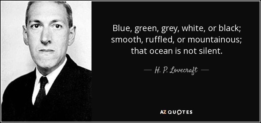 Blue, green, grey, white, or black; smooth, ruffled, or mountainous; that ocean is not silent. - H. P. Lovecraft