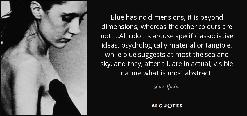 Blue has no dimensions, it is beyond dimensions, whereas the other colours are not....All colours arouse specific associative ideas, psychologically material or tangible, while blue suggests at most the sea and sky, and they, after all, are in actual, visible nature what is most abstract. - Yves Klein