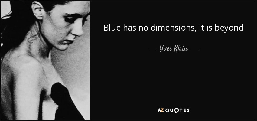 Blue has no dimensions, it is beyond dimensions. - Yves Klein
