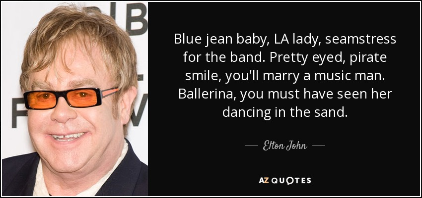 Blue jean baby, LA lady, seamstress for the band. Pretty eyed, pirate smile, you'll marry a music man. Ballerina, you must have seen her dancing in the sand. - Elton John