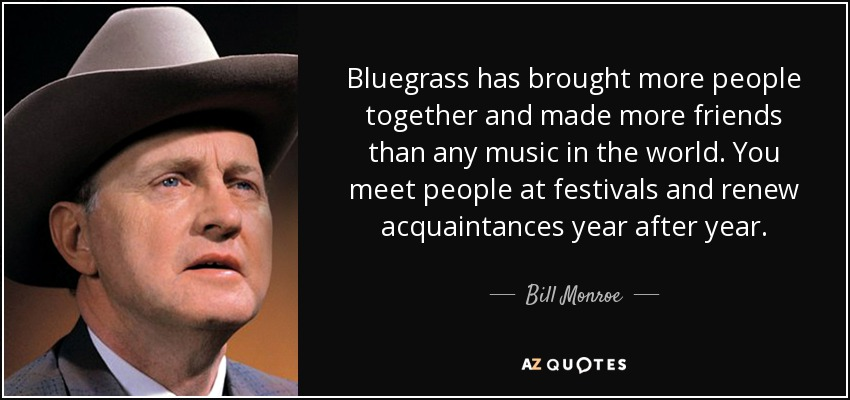 Bluegrass has brought more people together and made more friends than any music in the world. You meet people at festivals and renew acquaintances year after year. - Bill Monroe