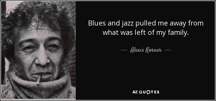Blues and jazz pulled me away from what was left of my family. - Alexis Korner
