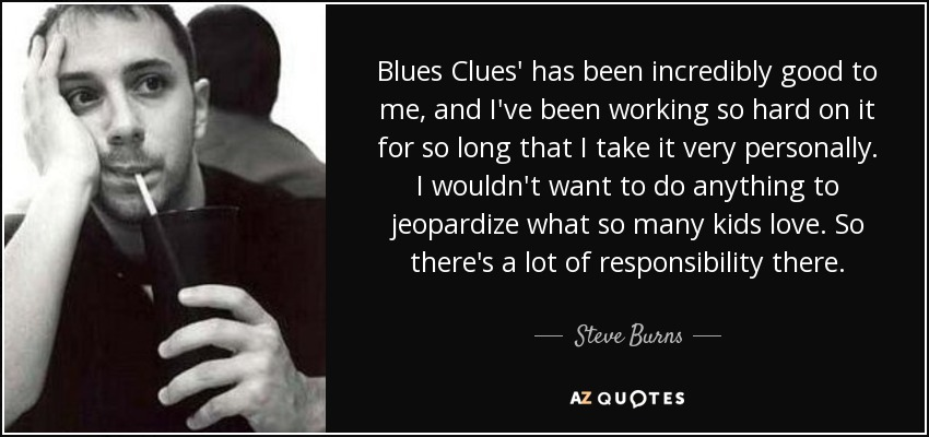 Blues Clues' has been incredibly good to me, and I've been working so hard on it for so long that I take it very personally. I wouldn't want to do anything to jeopardize what so many kids love. So there's a lot of responsibility there. - Steve Burns