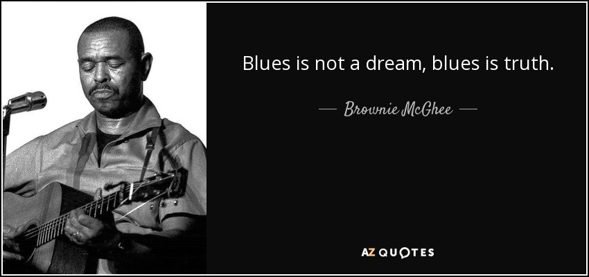 Blues is not a dream, blues is truth. - Brownie McGhee