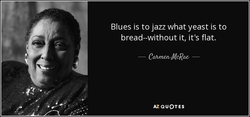 Blues is to jazz what yeast is to bread--without it, it's flat. - Carmen McRae