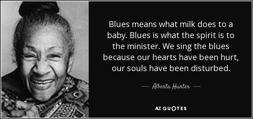 Blues means what milk does to a baby. Blues is what the spirit is to the minister. We sing the blues because our hearts have been hurt, our souls have been disturbed. - Alberta Hunter