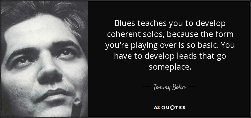 Blues teaches you to develop coherent solos, because the form you're playing over is so basic. You have to develop leads that go someplace. - Tommy Bolin
