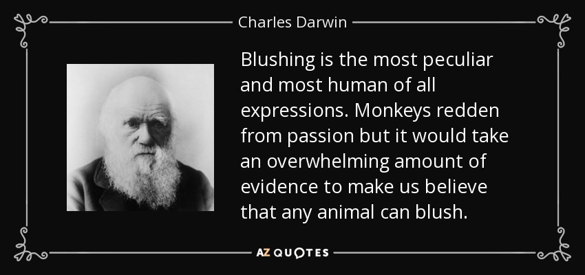 Blushing is the most peculiar and most human of all expressions. Monkeys redden from passion but it would take an overwhelming amount of evidence to make us believe that any animal can blush. - Charles Darwin