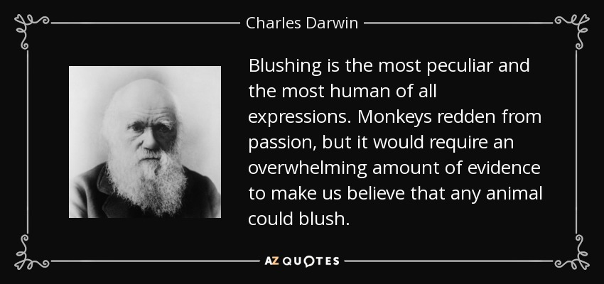 Blushing is the most peculiar and the most human of all expressions. Monkeys redden from passion, but it would require an overwhelming amount of evidence to make us believe that any animal could blush. - Charles Darwin