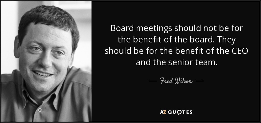 Board meetings should not be for the benefit of the board. They should be for the benefit of the CEO and the senior team. - Fred Wilson