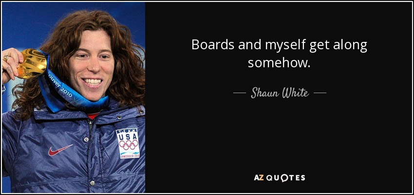 Boards and myself get along somehow. - Shaun White