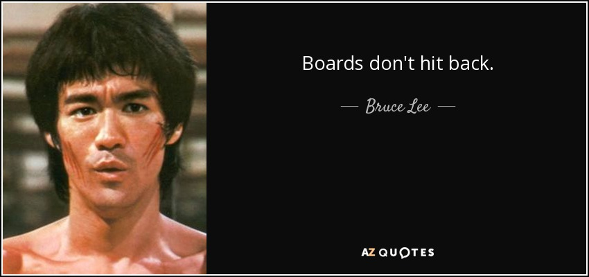 Boards don't hit back. - Bruce Lee
