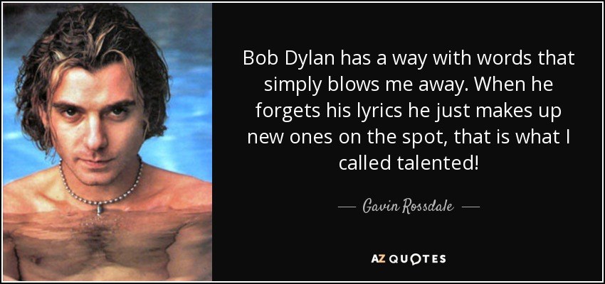 Bob Dylan has a way with words that simply blows me away. When he forgets his lyrics he just makes up new ones on the spot, that is what I called talented! - Gavin Rossdale