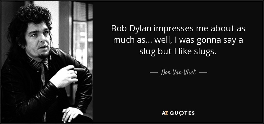 Bob Dylan impresses me about as much as... well, I was gonna say a slug but I like slugs. - Don Van Vliet