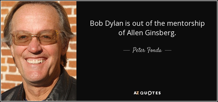 Bob Dylan is out of the mentorship of Allen Ginsberg. - Peter Fonda