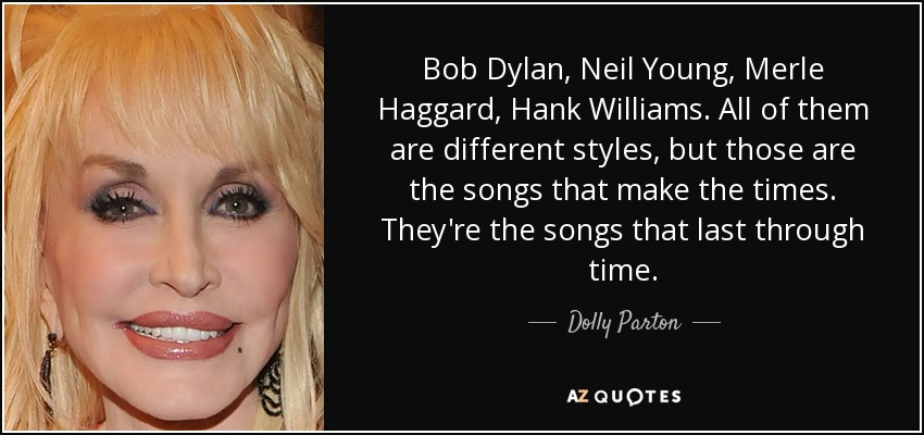 Bob Dylan, Neil Young, Merle Haggard, Hank Williams. All of them are different styles, but those are the songs that make the times. They're the songs that last through time. - Dolly Parton