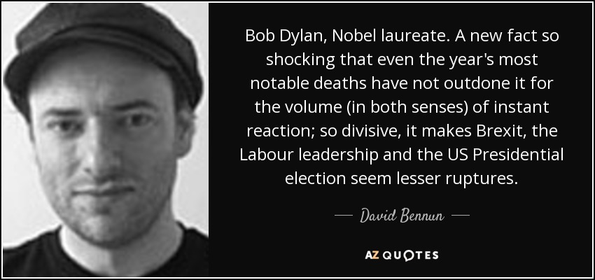 Bob Dylan, Nobel laureate. A new fact so shocking that even the year's most notable deaths have not outdone it for the volume (in both senses) of instant reaction; so divisive, it makes Brexit, the Labour leadership and the US Presidential election seem lesser ruptures. - David Bennun