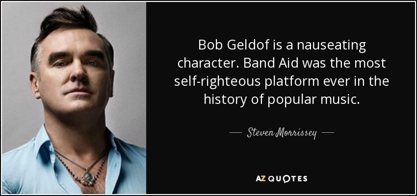 Bob Geldof is a nauseating character. Band Aid was the most self-righteous platform ever in the history of popular music. - Steven Morrissey