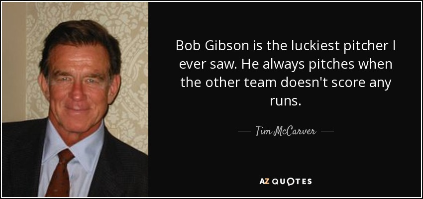 Bob Gibson is the luckiest pitcher I ever saw. He always pitches when the other team doesn't score any runs. - Tim McCarver