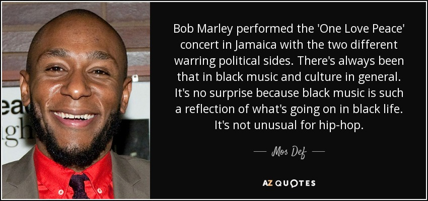 Bob Marley performed the 'One Love Peace' concert in Jamaica with the two different warring political sides. There's always been that in black music and culture in general. It's no surprise because black music is such a reflection of what's going on in black life. It's not unusual for hip-hop. - Mos Def