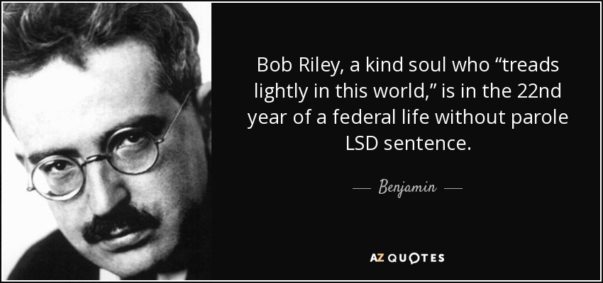 """Bob Riley, a kind soul who """"treads lightly in this world,"""" is in the 22nd year of a federal life without parole LSD sentence. - Benjamin"""