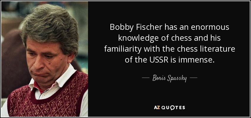 Bobby Fischer has an enormous knowledge of chess and his familiarity with the chess literature of the USSR is immense. - Boris Spassky
